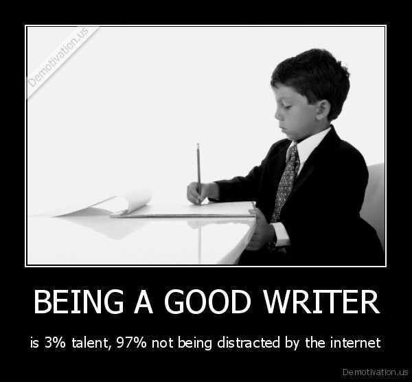 demotivation.us_BEING-A-GOOD-WRITER-is-3-talent-97-not-being-distracted-by-the-internet_137244090345